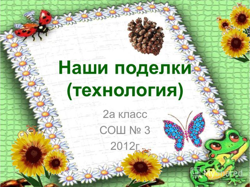 Наши поделки (технология) 2а класс СОШ 3 2012г
