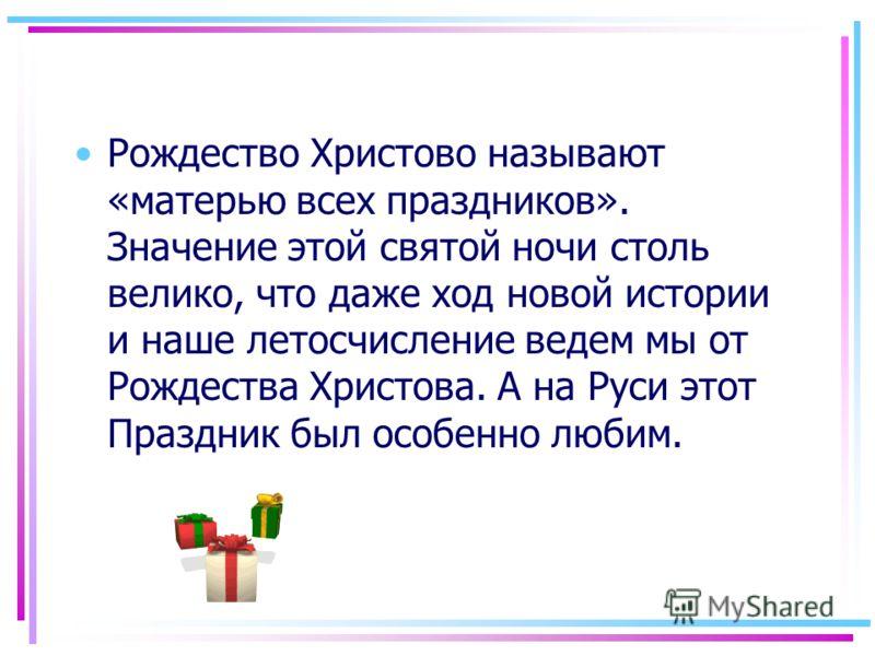 Рождество Христово называют «матерью всех праздников». Значение этой святой ночи столь велико, что даже ход новой истории и наше летосчисление ведем мы от Рождества Христова. А на Руси этот Праздник был особенно любим.