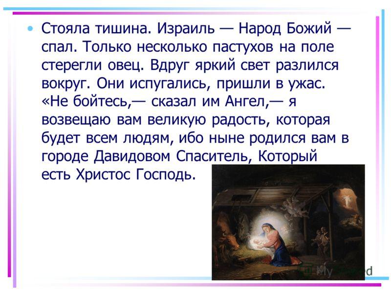 Стояла тишина. Израиль Народ Божий спал. Только несколько пастухов на поле стерегли овец. Вдруг яркий свет разлился вокруг. Они испугались, пришли в ужас. «Не бойтесь, сказал им Ангел, я возвещаю вам великую радость, которая будет всем людям, ибо нын