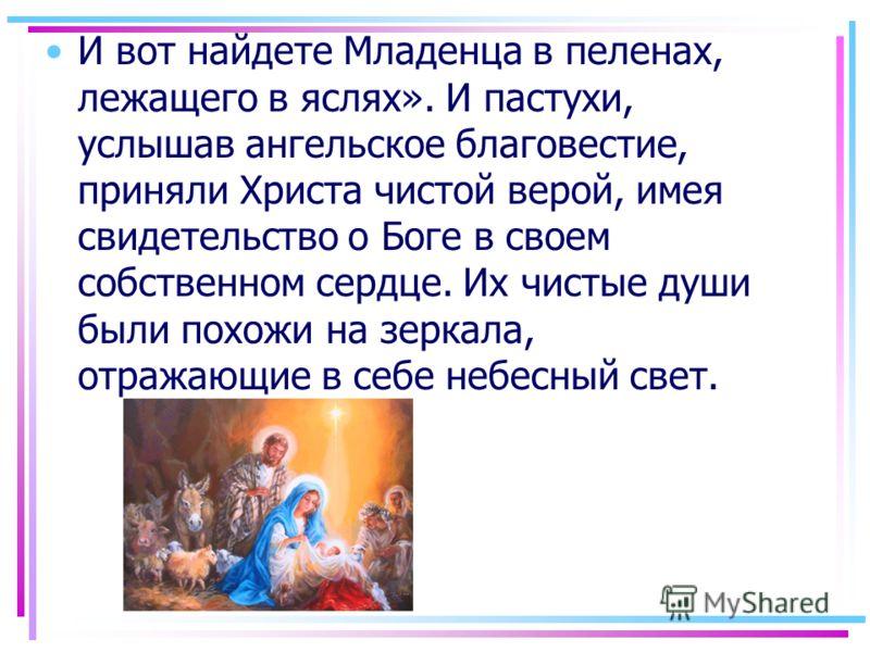 И вот найдете Младенца в пеленах, лежащего в яслях». И пастухи, услышав ангельское благовестие, приняли Христа чистой верой, имея свидетельство о Боге в своем собственном сердце. Их чистые души были похожи на зеркала, отражающие в себе небесный свет.