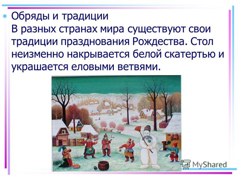 Обряды и традиции В разных странах мира существуют свои традиции празднования Рождества. Стол неизменно накрывается белой скатертью и украшается еловыми ветвями.