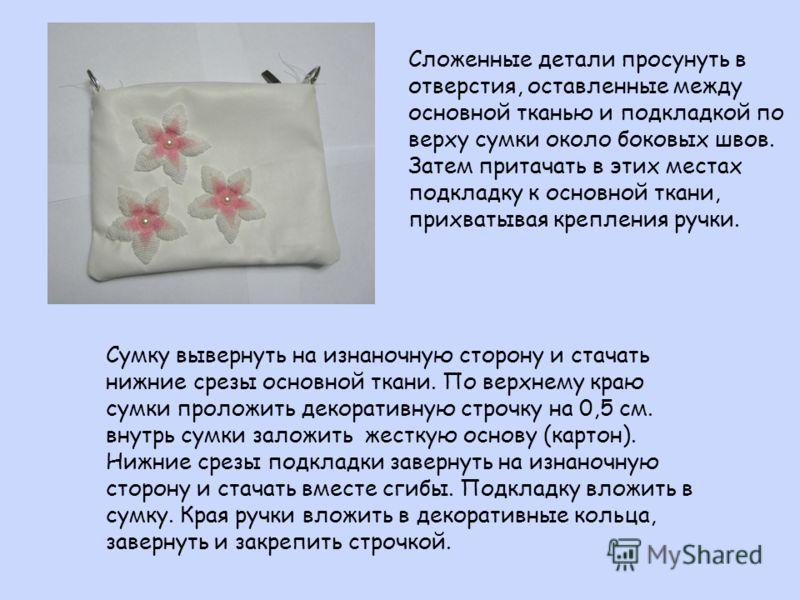 Сложенные детали просунуть в отверстия, оставленные между основной тканью и подкладкой по верху сумки около боковых швов. Затем притачать в этих местах подкладку к основной ткани, прихватывая крепления ручки. Сумку вывернуть на изнаночную сторону и с