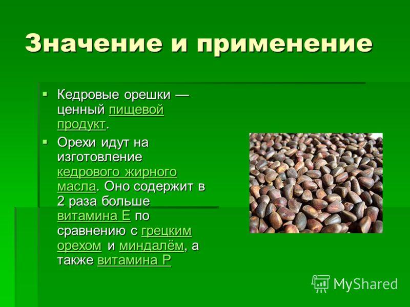 Значение и применение Кедровые орешки ценный пищевой продукт. Кедровые орешки ценный пищевой продукт.пищевой продуктпищевой продукт Орехи идут на изготовление кедрового жирного масла. Оно содержит в 2 раза больше витамина Е по сравнению с грецким оре