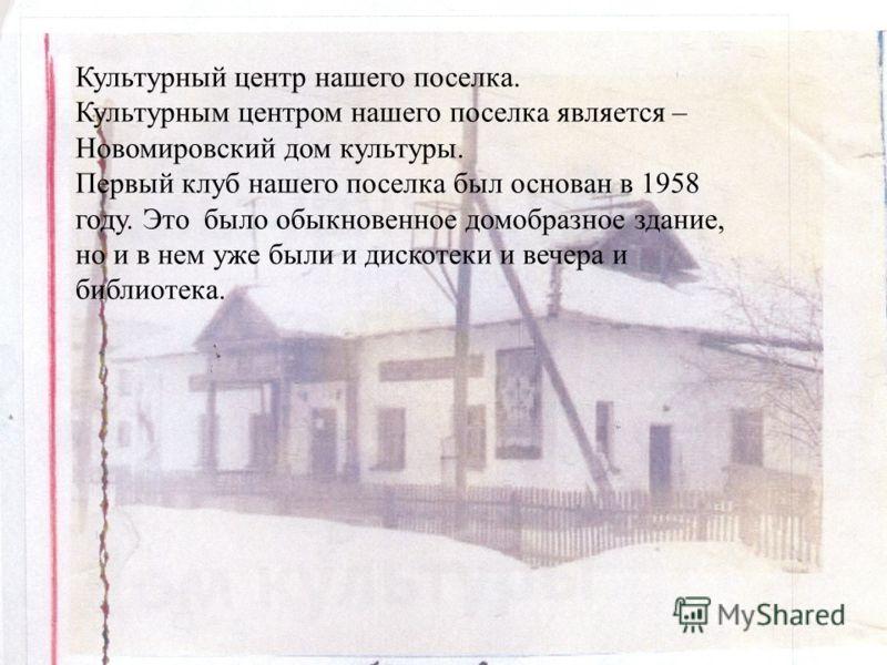 Культурный центр нашего поселка. Культурным центром нашего поселка является – Новомировский дом культуры. Первый клуб нашего поселка был основан в 1958 году. Это было обыкновенное домобразное здание, но и в нем уже были и дискотеки и вечера и библиот