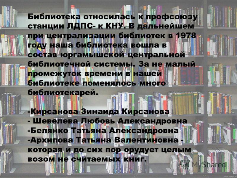 Библиотека относилась к профсоюзу станции ЛДПС- к КНУ. В дальнейшем при централизации библиотек в 1978 году наша библиотека вошла в состав юргамышской центральной библиотечной системы. За не малый промежуток времени в нашей библиотеке поменялось мног
