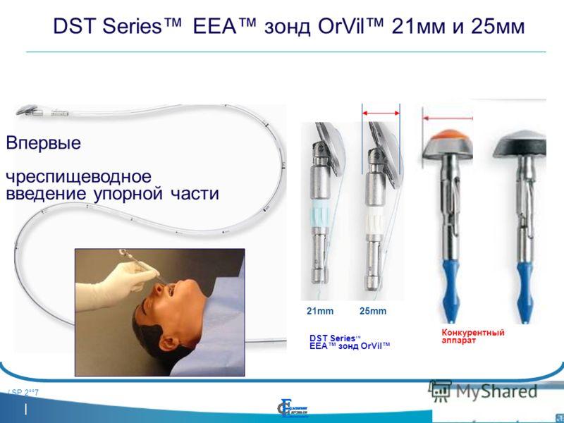 / SP 2°°7 DST Series TM EEA зонд OrVil DST Series EEA зонд OrVil 21мм и 25мм Впервые чреспищеводное введение упорной части Конкурентный аппарат 21mm25mm21mm25mm