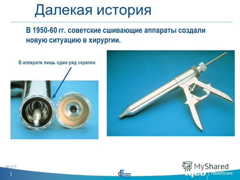 / SP 2°°7 Далекая история В 1950-60 гг. советские сшивающие аппараты создали новую ситуацию в хирургии. В аппарате лишь один ряд скрепок