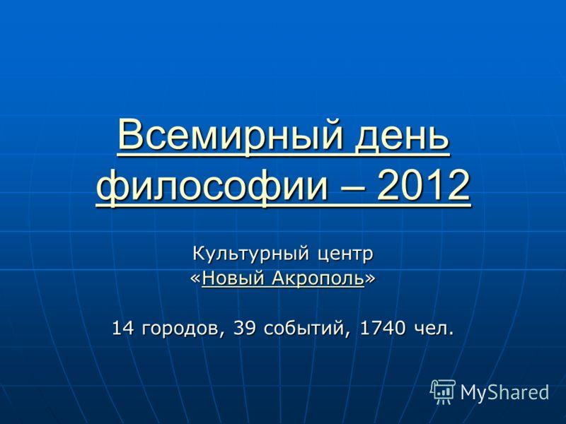 Всемирный день философии – 2012 Всемирный день философии – 2012 Культурный центр «Новый Акрополь» Новый АкропольНовый Акрополь 14 городов, 39 событий, 1740 чел.