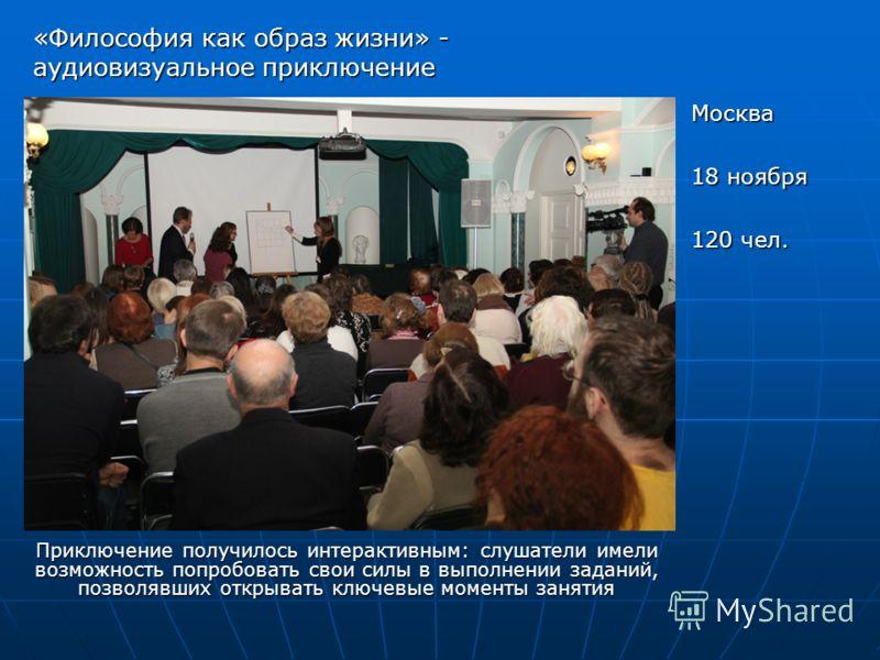 Приключение получилось интерактивным: слушатели имели возможность попробовать свои силы в выполнении заданий, позволявших открывать ключевые моменты занятия Москва 18 ноября 120 чел. «Философия как образ жизни» - аудиовизуальное приключение