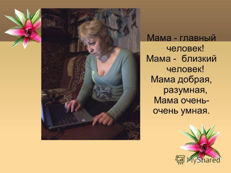 Мама - главный человек! Мама - близкий человек! Мама добрая, разумная, Мама очень- очень умная.