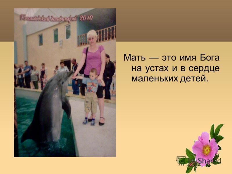 Мать это имя Бога на устах и в сердце маленьких детей.