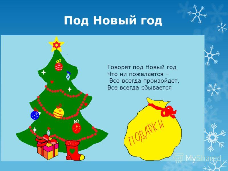 Под Новый год Говорят под Новый год Что ни пожелается – Все всегда произойдет, Все всегда сбывается
