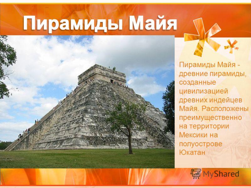 Пирамиды Майя - древние пирамиды, созданные цивилизацией древних индейцев Майя. Расположены преимущественно на территории Мексики на полуострове Юкатан