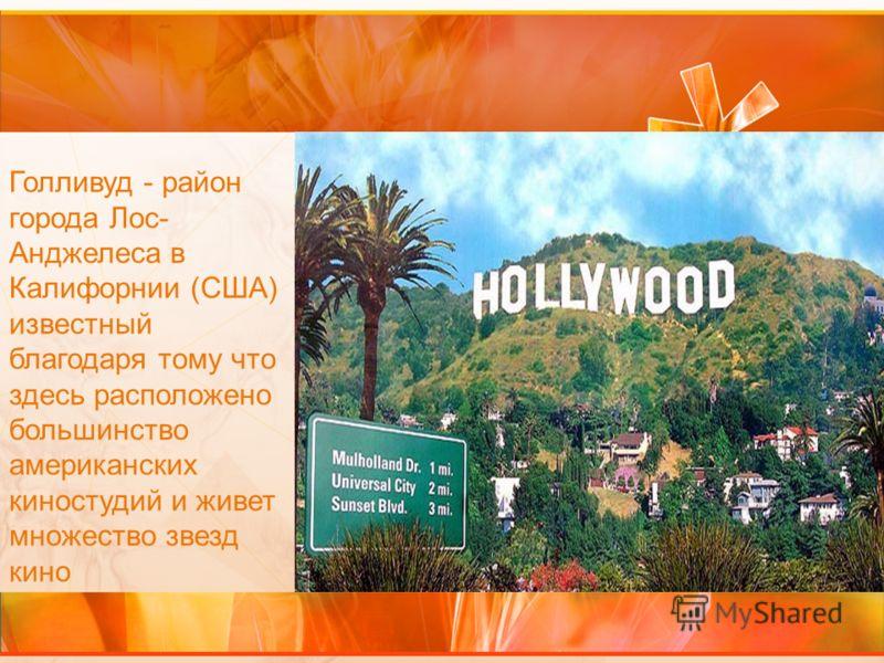 Голливуд - район города Лос- Анджелеса в Калифорнии (США) известный благодаря тому что здесь расположено большинство американских киностудий и живет множество звезд кино