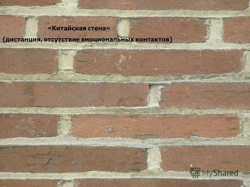 «Китайская стена» (дистанция, отсутствие эмоциональных контактов)