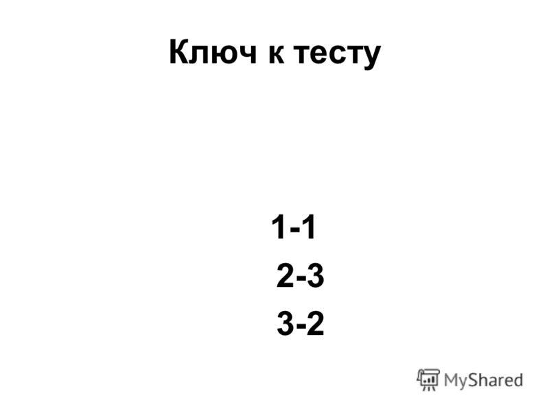 Ключ к тесту 1-1 2-3 3-2