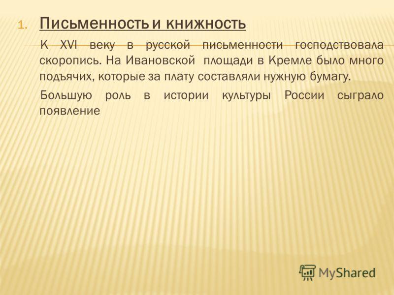 1. Письменность и книжность К XVI веку в русской письменности господствовала скоропись. На Ивановской площади в Кремле было много подъячих, которые за плату составляли нужную бумагу. Большую роль в истории культуры России сыграло появление