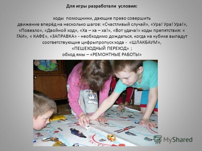Для игры разработали условия: ходы помощники, дающие право совершить движение вперёд на несколько шагов: «Счастливый случай», «Ура! Ура! Ура!», «Повезло», «Двойной ход», «Ха – ха – ха!», «Вот удача!» ходы препятствия: « ГАИ», « КАФЕ», «ЗАПРАВКА» - не