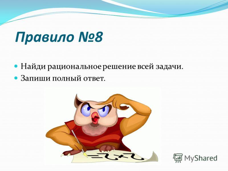 Правило 8 Найди рациональное решение всей задачи. Запиши полный ответ.