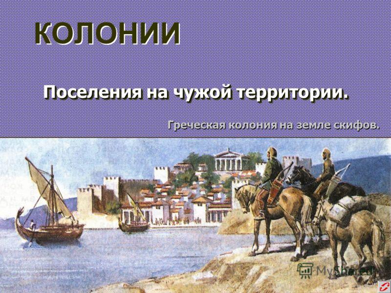 КОЛОНИИ Поселения на чужой территории. Поселения на чужой территории. Греческая колония на земле скифов.