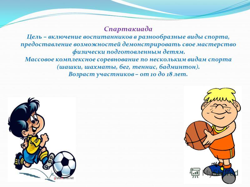 Спартакиада Цель – включение воспитанников в разнообразные виды спорта, предоставление возможностей демонстрировать свое мастерство физически подготовленным детям. Массовое комплексное соревнование по нескольким видам спорта (шашки, шахматы, бег, тен