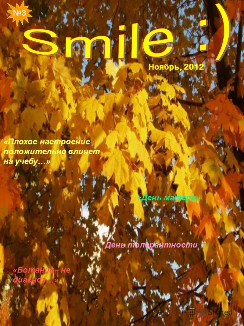 «Плохое настроение положительно влияет на учебу…» День толерантности «Ботаник - не диагноз…» «День матери» 3 Ноябрь, 2012