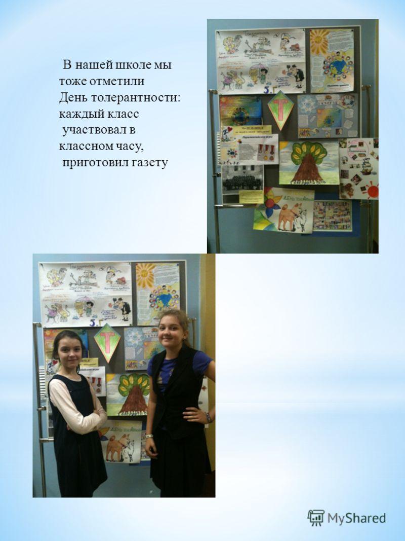 В нашей школе мы тоже отметили День толерантности: каждый класс участвовал в классном часу, приготовил газету