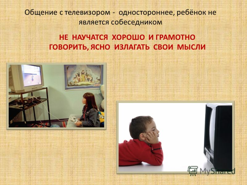 Общение с телевизором - одностороннее, ребёнок не является собеседником НЕ НАУЧАТСЯ ХОРОШО И ГРАМОТНО ГОВОРИТЬ, ЯСНО ИЗЛАГАТЬ СВОИ МЫСЛИ