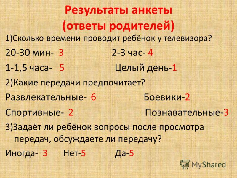 Результаты анкеты (ответы родителей) 1)Сколько времени проводит ребёнок у телевизора? 20-30 мин- 3 2-3 час- 4 1-1,5 часа- 5 Целый день-1 2)Какие передачи предпочитает? Развлекательные- 6 Боевики-2 Спортивные- 2 Познавательные-3 3)Задаёт ли ребёнок во