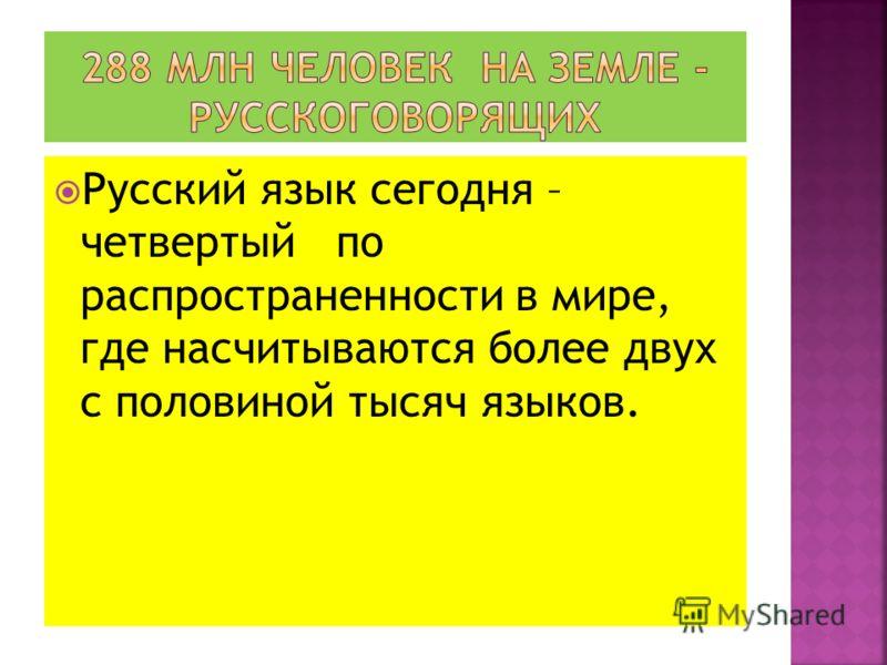 Русский язык сегодня – четвертый по распространенности в мире, где насчитываются более двух с половиной тысяч языков.