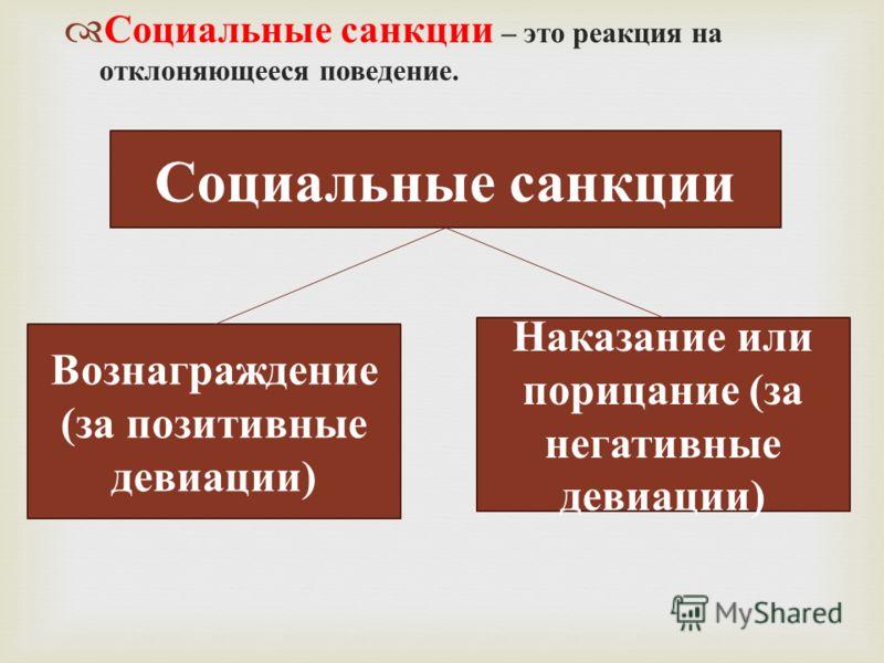 Социальные санкции – это реакция на отклоняющееся поведение. Социальные санкции Вознаграждение (за позитивные девиации) Наказание или порицание (за негативные девиации)