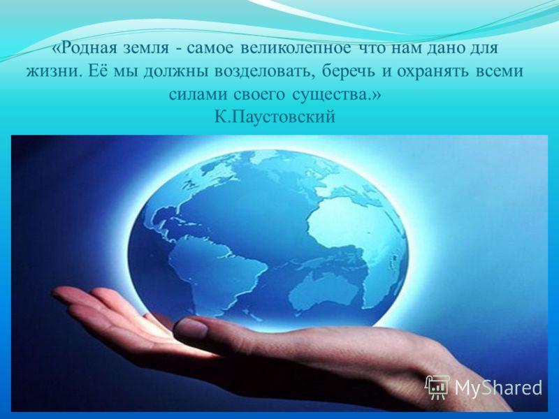 «Родная земля - самое великолепное что нам дано для жизни. Её мы должны возделовать, беречь и охранять всеми силами своего существа.» К.Паустовский