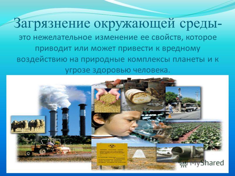 Загрязнение окружающей среды- это нежелательное изменение ее свойств, которое приводит или может привести к вредному воздействию на природные комплексы планеты и к угрозе здоровью человека.