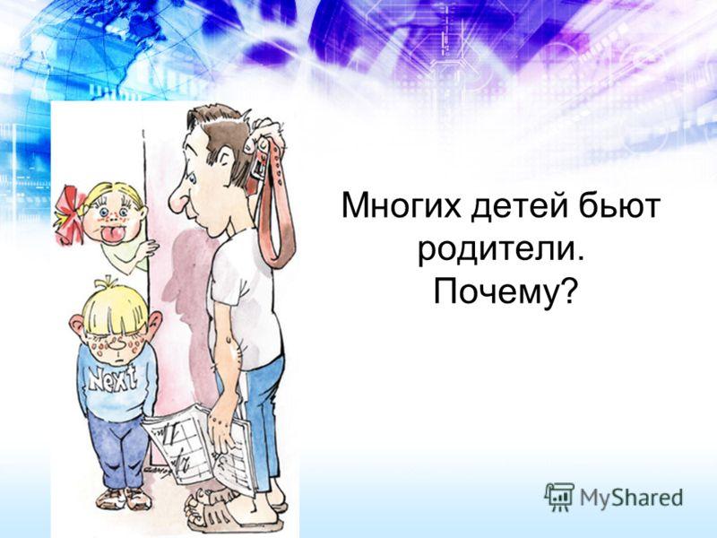 Многих детей бьют родители. Почему?