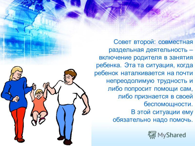 Совет второй: совместная раздельная деятельность – включение родителя в занятия ребенка. Эта та ситуация, когда ребенок наталкивается на почти непреодолимую трудность и либо попросит помощи сам, либо признается в своей беспомощности. В этой ситуации