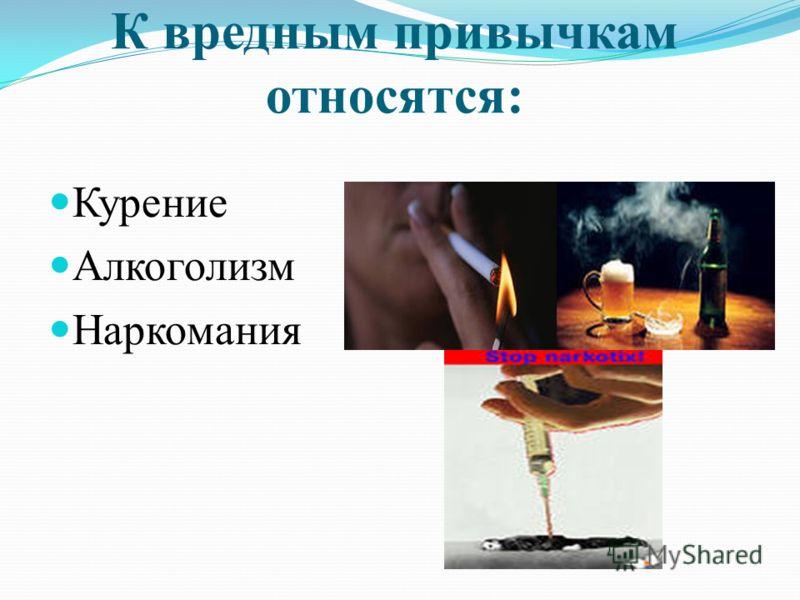 К вредным привычкам относятся: Курение Алкоголизм Наркомания