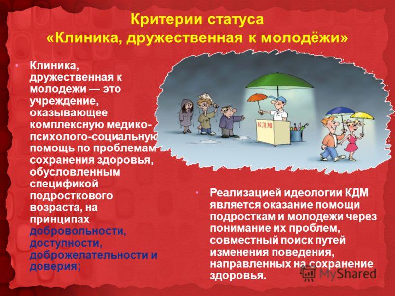 Критерии статуса «Клиника, дружественная к молодёжи» Клиника, дружественная к молодежи это учреждение, оказывающее комплексную медико- психолого-социальную помощь по проблемам сохранения здоровья, обусловленным спецификой подросткового возраста, на п