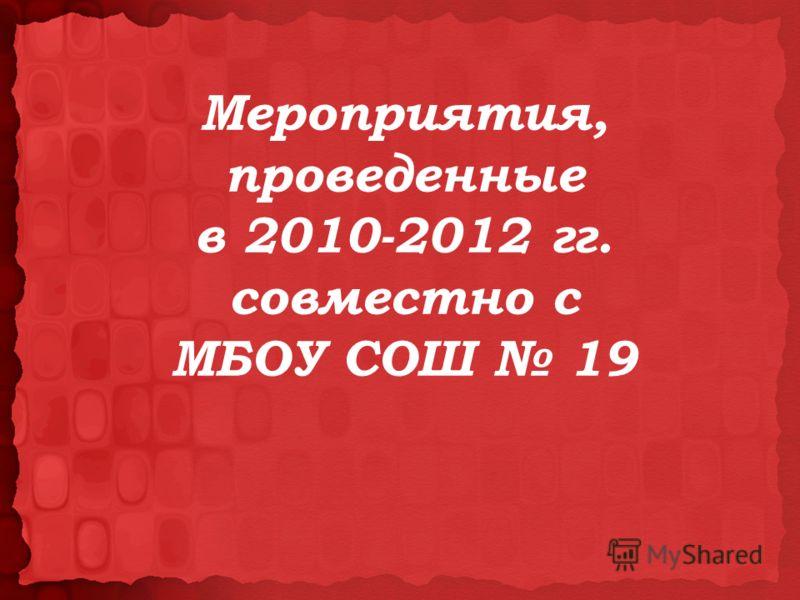 Мероприятия, проведенные в 2010-2012 гг. совместно с МБОУ СОШ 19