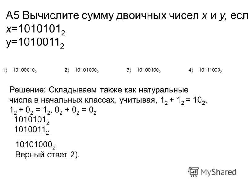 А5 Вычислите сумму двоичных чисел x и y, если x=1010101 2 y=1010011 2 1)10100010 2 2)10101000 2 3)10100100 2 4)10111000 2 Решение: Складываем также как натуральные числа в начальных классах, учитывая, 1 2 + 1 2 = 10 2, 1 2 + 0 2 = 1 2, 0 2 + 0 2 = 0