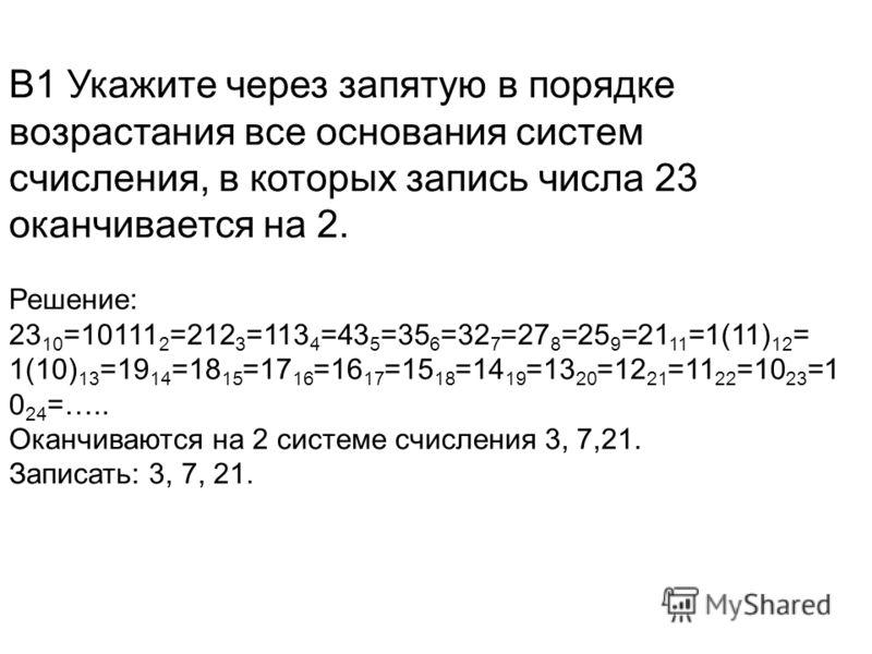 В1 Укажите через запятую в порядке возрастания все основания систем счисления, в которых запись числа 23 оканчивается на 2. Решение: 23 10 =10111 2 =212 3 =113 4 =43 5 =35 6 =32 7 =27 8 =25 9 =21 11 =1(11) 12 = 1(10) 13 =19 14 =18 15 =17 16 =16 17 =1