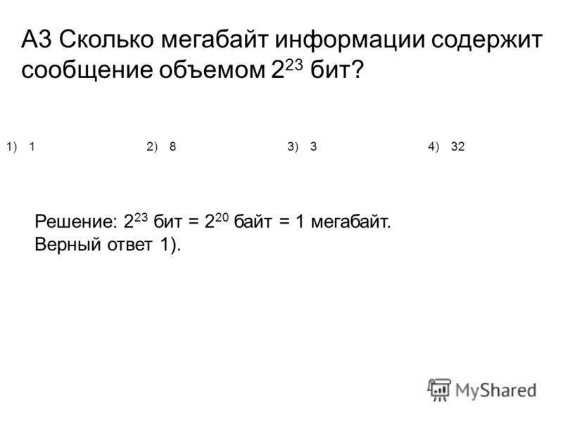А3 Сколько мегабайт информации содержит сообщение объемом 2 23 бит? 1)12)83)34)32 Решение: 2 23 бит = 2 20 байт = 1 мегабайт. Верный ответ 1).