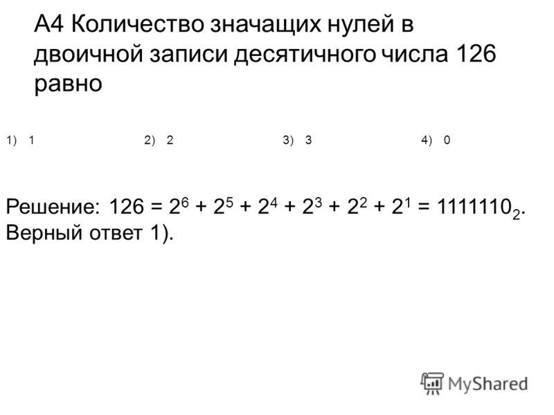 А4 Количество значащих нулей в двоичной записи десятичного числа 126 равно 1)12)23)34)0 Решение: 126 = 2 6 + 2 5 + 2 4 + 2 3 + 2 2 + 2 1 = 1111110 2. Верный ответ 1).