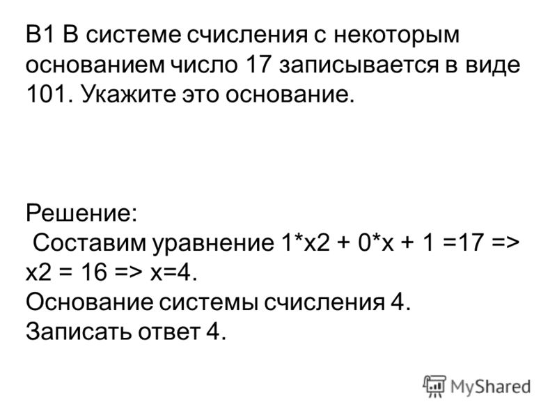В1 В системе счисления с некоторым основанием число 17 записывается в виде 101. Укажите это основание. Решение: Составим уравнение 1*x2 + 0*x + 1 =17 => x2 = 16 => x=4. Основание системы счисления 4. Записать ответ 4.