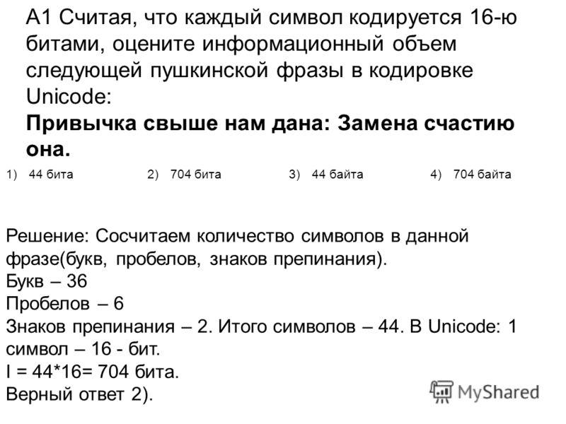 А1 Считая, что каждый символ кодируется 16-ю битами, оцените информационный объем следующей пушкинской фразы в кодировке Unicode: Привычка свыше нам дана: Замена счастию она. 1)44 бита2)704 бита3)44 байта4)704 байта Решение: Сосчитаем количество симв