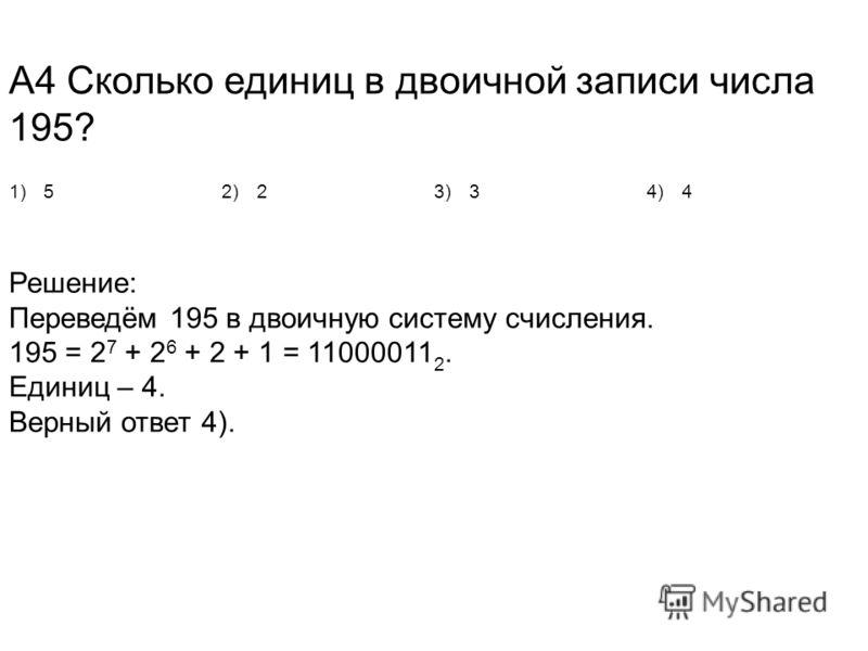 А4 Сколько единиц в двоичной записи числа 195? 1)52)23)34)4 Решение: Переведём 195 в двоичную систему счисления. 195 = 2 7 + 2 6 + 2 + 1 = 11000011 2. Единиц – 4. Верный ответ 4).