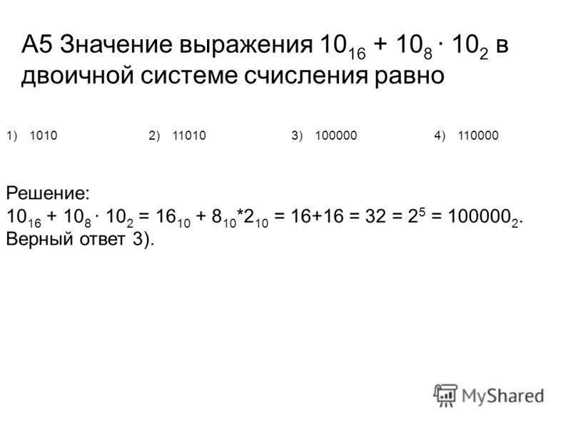 А5 Значение выражения 10 16 + 10 8 · 10 2 в двоичной системе счисления равно 1)10102)110103)1000004)110000 Решение: 10 16 + 10 8 · 10 2 = 16 10 + 8 10 *2 10 = 16+16 = 32 = 2 5 = 100000 2. Верный ответ 3).