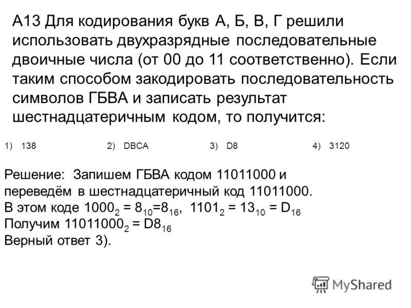 А13 Для кодирования букв А, Б, В, Г решили использовать двухразрядные последовательные двоичные числа (от 00 до 11 соответственно). Если таким способом закодировать последовательность символов ГБВА и записать результат шестнадцатеричным кодом, то пол
