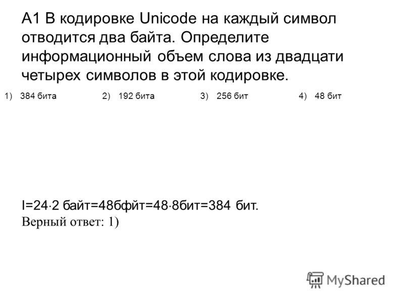 А1 В кодировке Unicode на каждый символ отводится два байта. Определите информационный объем слова из двадцати четырех символов в этой кодировке. I=24 2 байт=48бфйт=48 8бит=384 бит. Верный ответ: 1) 1)384 бита2)192 бита3)256 бит4)48 бит