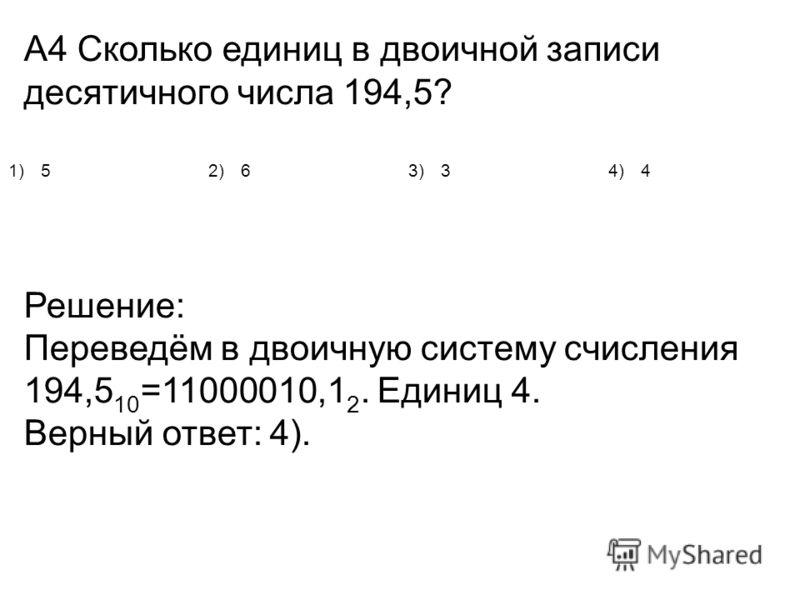 А4 Сколько единиц в двоичной записи десятичного числа 194,5? Решение: Переведём в двоичную систему счисления 194,5 10 =11000010,1 2. Единиц 4. Верный ответ: 4). 1)52)63)34)4