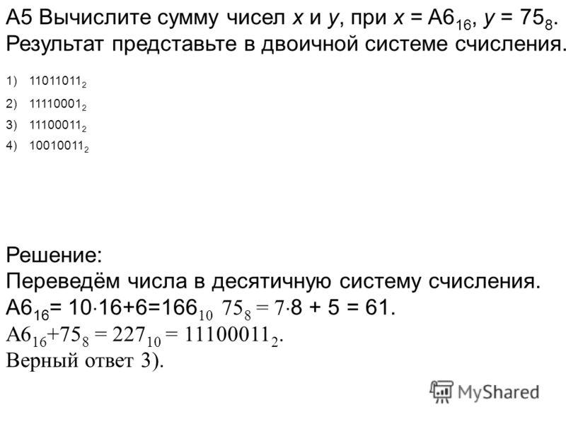 А5 Вычислите сумму чисел x и y, при x = A6 16, y = 75 8. Результат представьте в двоичной системе счисления. Решение: Переведём числа в десятичную систему счисления. А6 16 = 10 16+6=166 10 75 8 = 7 8 + 5 = 61. А6 16 +75 8 = 227 10 = 11100011 2. Верны